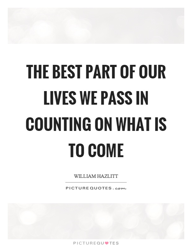 The best part of our lives we pass in counting on what is to come Picture Quote #1