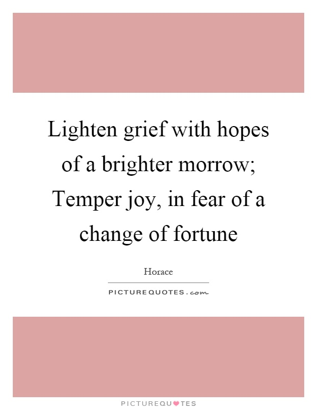 Lighten grief with hopes of a brighter morrow; Temper joy, in fear of a change of fortune Picture Quote #1