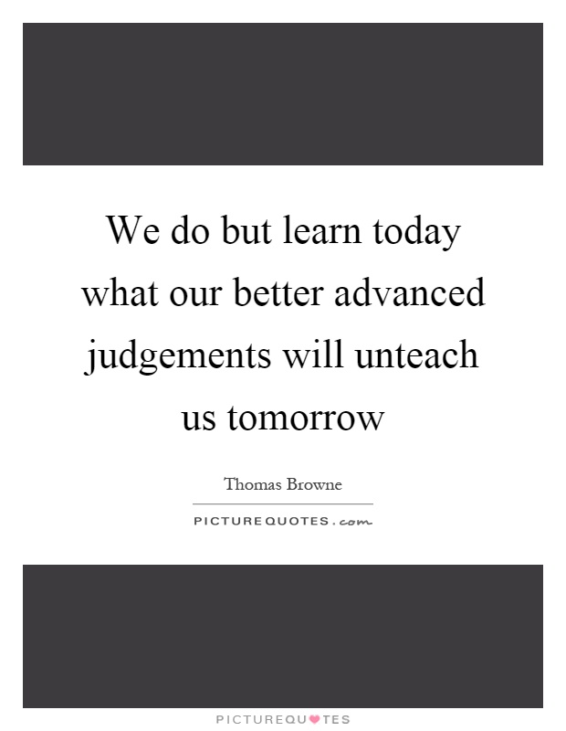 We do but learn today what our better advanced judgements will unteach us tomorrow Picture Quote #1