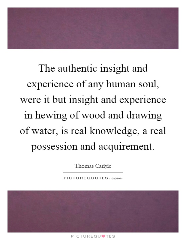 The authentic insight and experience of any human soul, were it but insight and experience in hewing of wood and drawing of water, is real knowledge, a real possession and acquirement Picture Quote #1