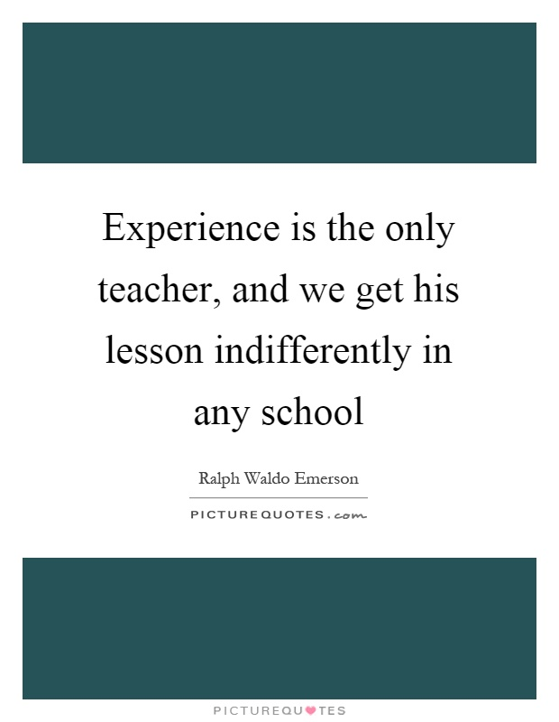 Experience is the only teacher, and we get his lesson indifferently in any school Picture Quote #1