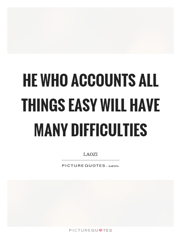 He who accounts all things easy will have many difficulties Picture Quote #1