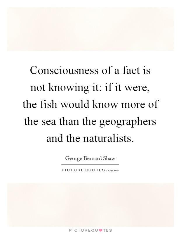 Consciousness of a fact is not knowing it: if it were, the fish would know more of the sea than the geographers and the naturalists Picture Quote #1