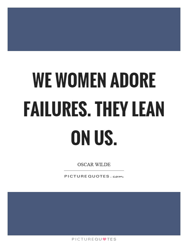 We women adore failures. They lean on us Picture Quote #1