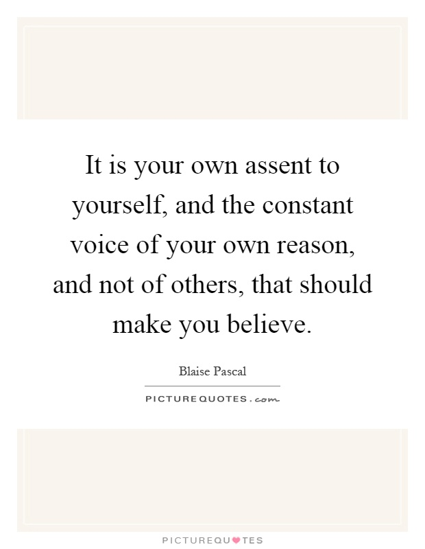 It is your own assent to yourself, and the constant voice of your own reason, and not of others, that should make you believe Picture Quote #1