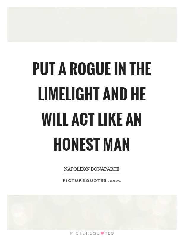 Put a rogue in the limelight and he will act like an honest man Picture Quote #1