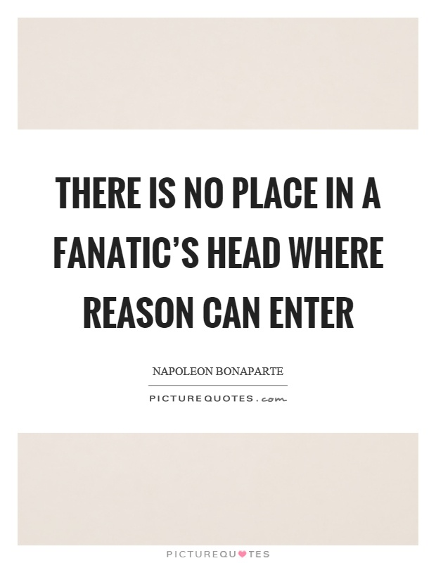 There is no place in a fanatic's head where reason can enter Picture Quote #1