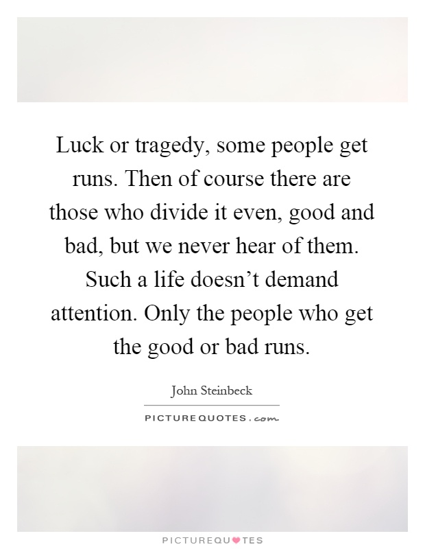 Luck or tragedy, some people get runs. Then of course there are those who divide it even, good and bad, but we never hear of them. Such a life doesn't demand attention. Only the people who get the good or bad runs Picture Quote #1