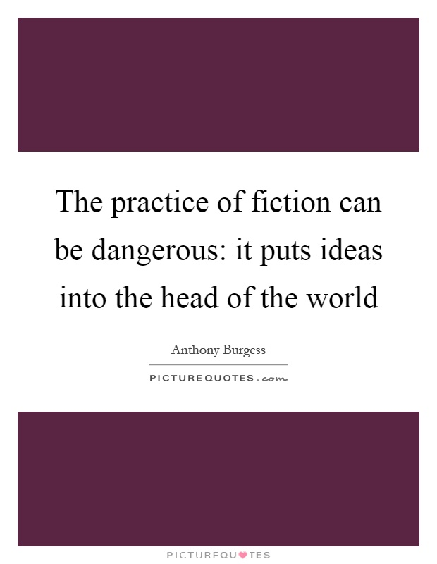 The practice of fiction can be dangerous: it puts ideas into the head of the world Picture Quote #1