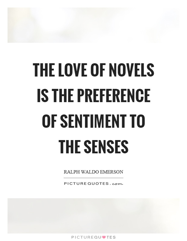 The love of novels is the preference of sentiment to the senses Picture Quote #1