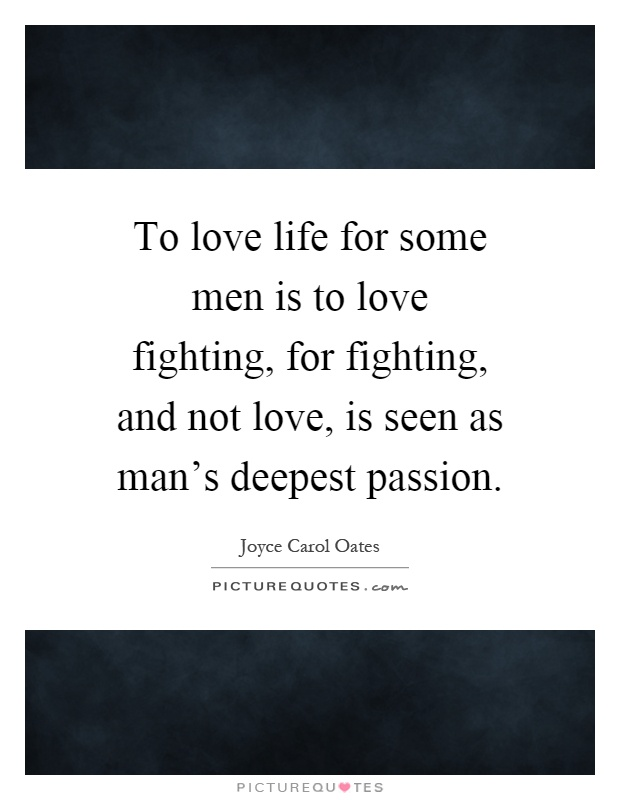 To love life for some men is to love fighting, for fighting, and not love, is seen as man's deepest passion Picture Quote #1