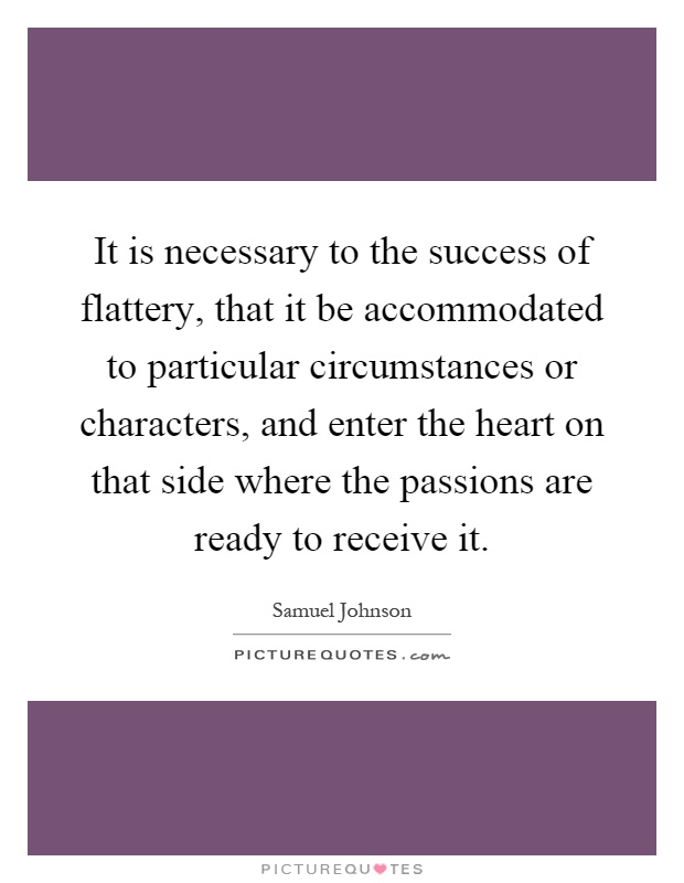 It is necessary to the success of flattery, that it be accommodated to particular circumstances or characters, and enter the heart on that side where the passions are ready to receive it Picture Quote #1