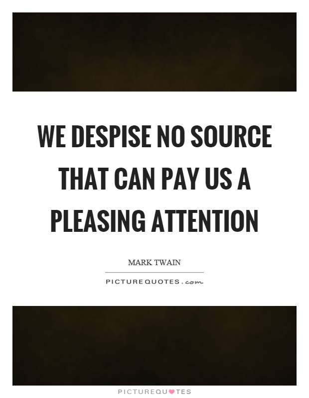 We despise no source that can pay us a pleasing attention Picture Quote #1