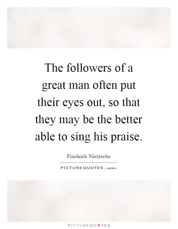 The followers of a great man often put their eyes out, so that they may be the better able to sing his praise Picture Quote #1