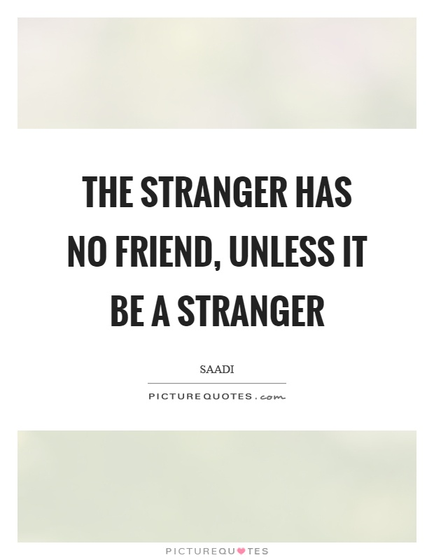 The stranger has no friend, unless it be a stranger Picture Quote #1