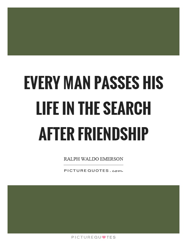 Every man passes his life in the search after friendship Picture Quote #1