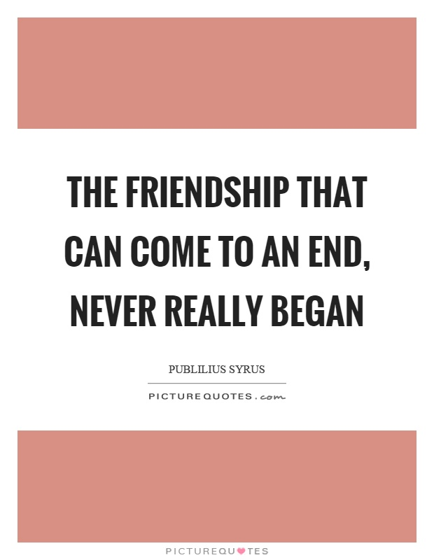 The friendship that can come to an end, never really began Picture Quote #1