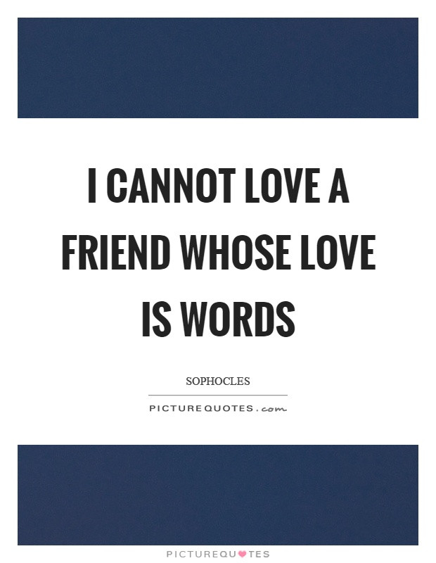 I cannot love a friend whose love is words Picture Quote #1