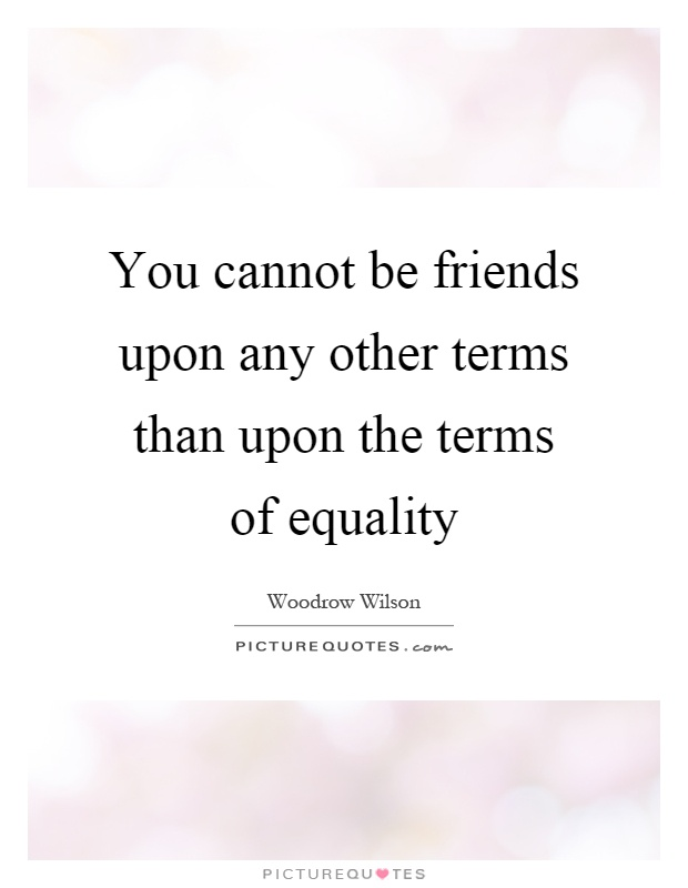 You cannot be friends upon any other terms than upon the terms of equality Picture Quote #1