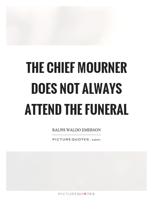 The chief mourner does not always attend the funeral Picture Quote #1