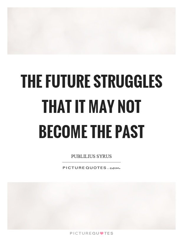 The future struggles that it may not become the past Picture Quote #1