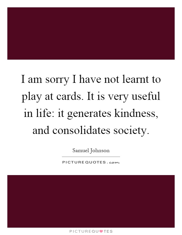 I am sorry I have not learnt to play at cards. It is very useful in life: it generates kindness, and consolidates society Picture Quote #1