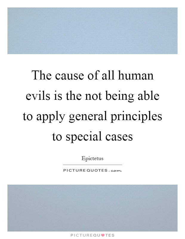 The cause of all human evils is the not being able to apply general principles to special cases Picture Quote #1