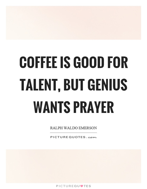 Coffee is good for talent, but genius wants prayer Picture Quote #1