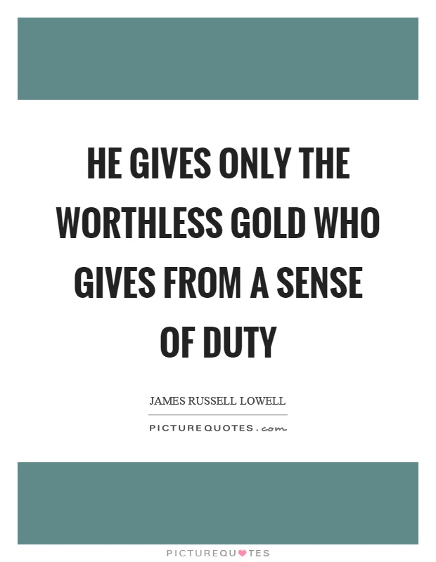 He gives only the worthless gold who gives from a sense of duty Picture Quote #1