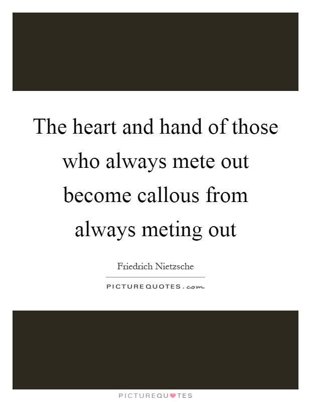 The heart and hand of those who always mete out become callous from always meting out Picture Quote #1