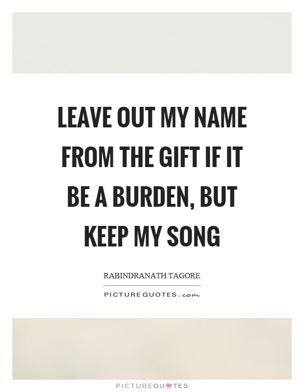 Leave out my name from the gift if it be a burden, but keep my song Picture Quote #1