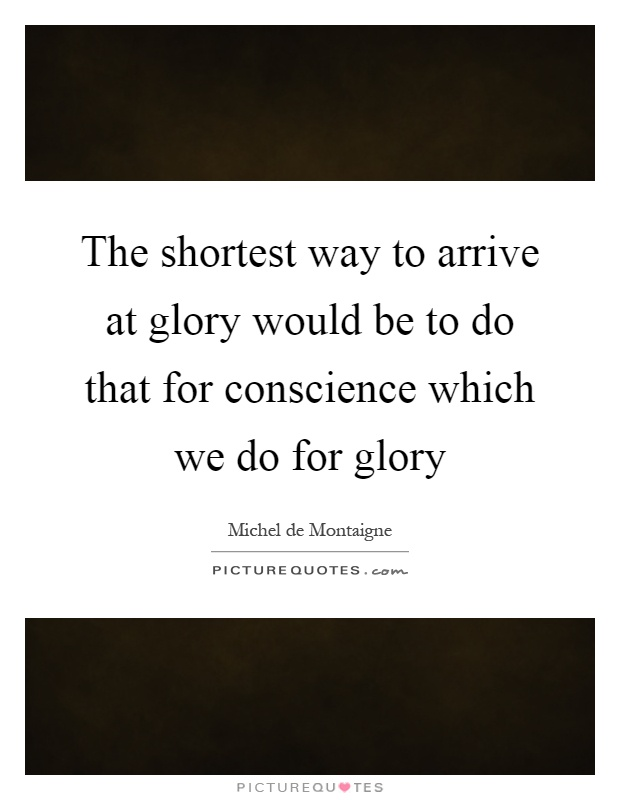 The shortest way to arrive at glory would be to do that for conscience which we do for glory Picture Quote #1