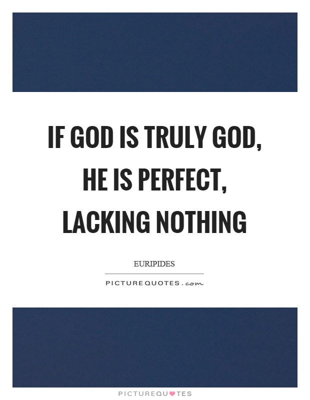 If God is truly God, he is perfect, lacking nothing Picture Quote #1