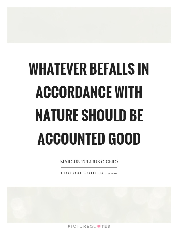 Whatever befalls in accordance with nature should be accounted good Picture Quote #1