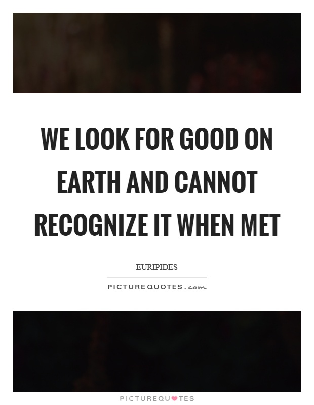 We look for good on earth and cannot recognize it when met Picture Quote #1