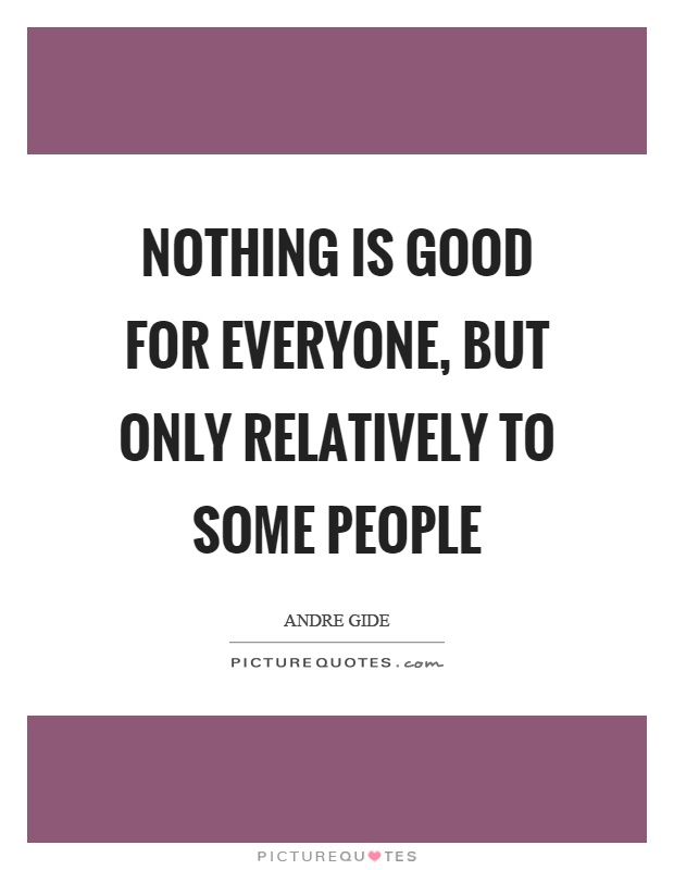 Nothing is good for everyone, but only relatively to some people Picture Quote #1