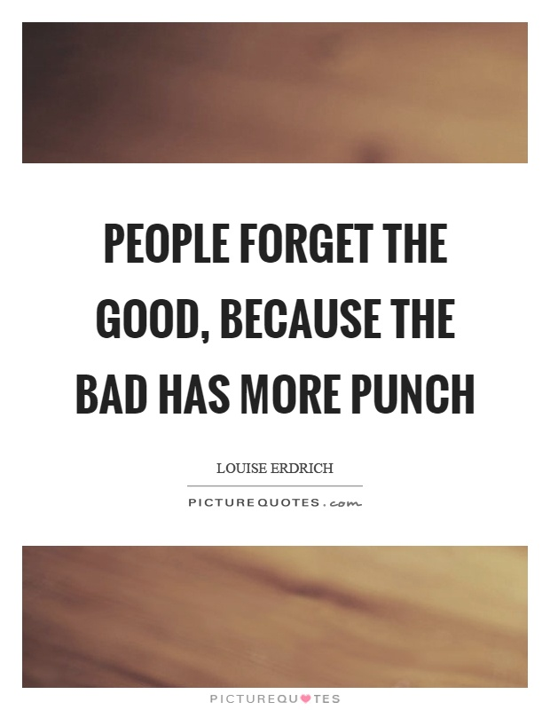 People forget the good, because the bad has more punch Picture Quote #1