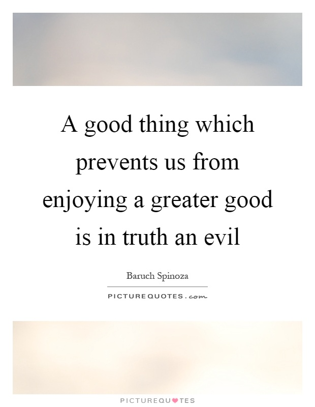 A good thing which prevents us from enjoying a greater good is in truth an evil Picture Quote #1