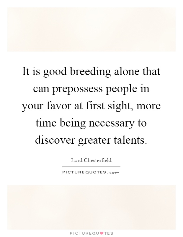 It is good breeding alone that can prepossess people in your favor at first sight, more time being necessary to discover greater talents Picture Quote #1