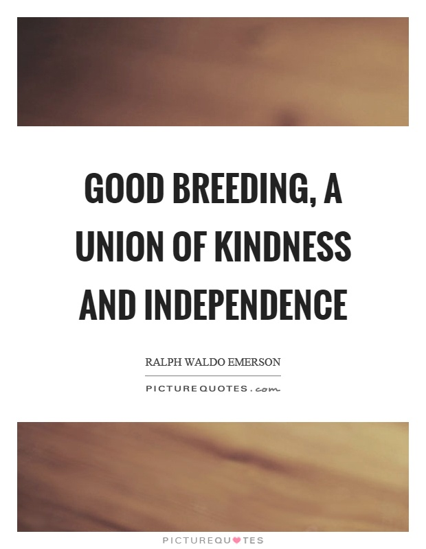 Good breeding, a union of kindness and independence Picture Quote #1