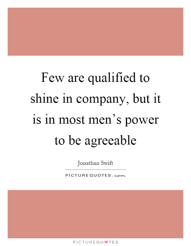 Few are qualified to shine in company, but it is in most men's power to be agreeable Picture Quote #1