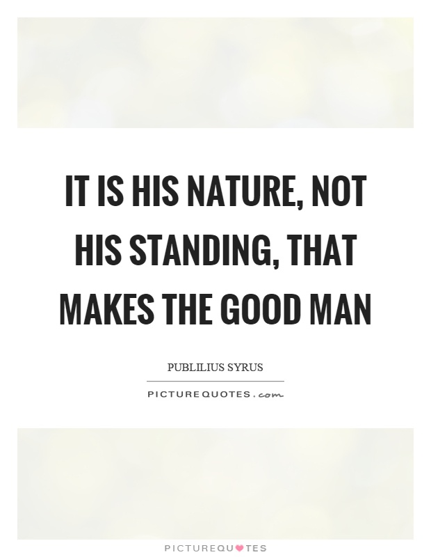 It is his nature, not his standing, that makes the good man Picture Quote #1