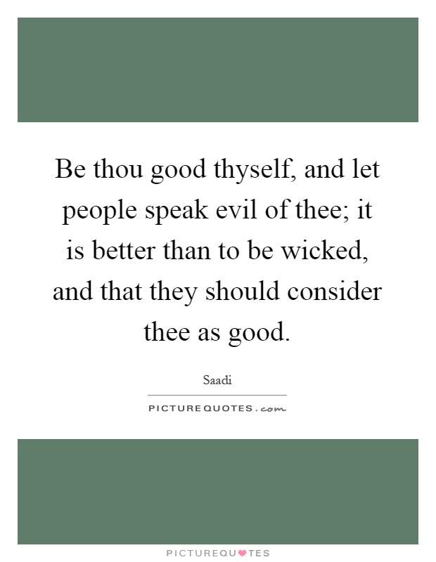 Be thou good thyself, and let people speak evil of thee; it is better than to be wicked, and that they should consider thee as good Picture Quote #1