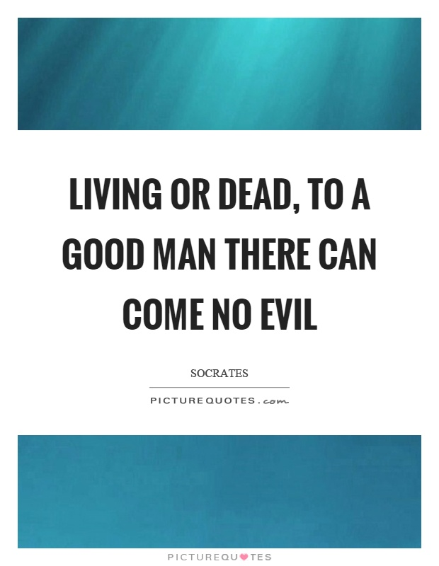 Living or dead, to a good man there can come no evil Picture Quote #1