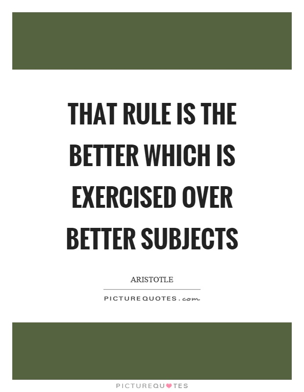 That rule is the better which is exercised over better subjects Picture Quote #1