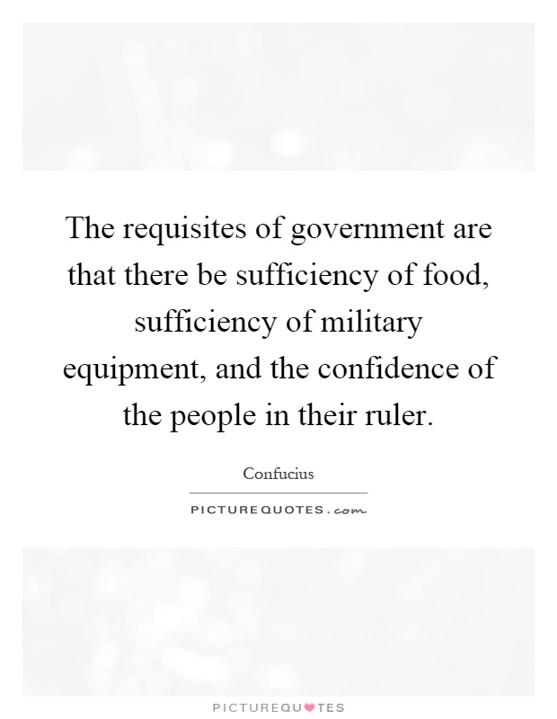 The requisites of government are that there be sufficiency of food, sufficiency of military equipment, and the confidence of the people in their ruler Picture Quote #1