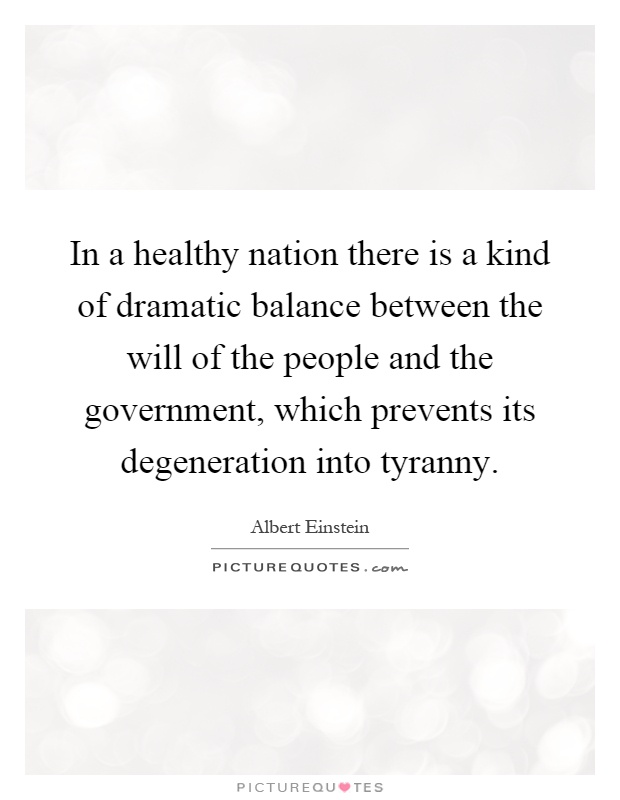 In a healthy nation there is a kind of dramatic balance between the will of the people and the government, which prevents its degeneration into tyranny Picture Quote #1