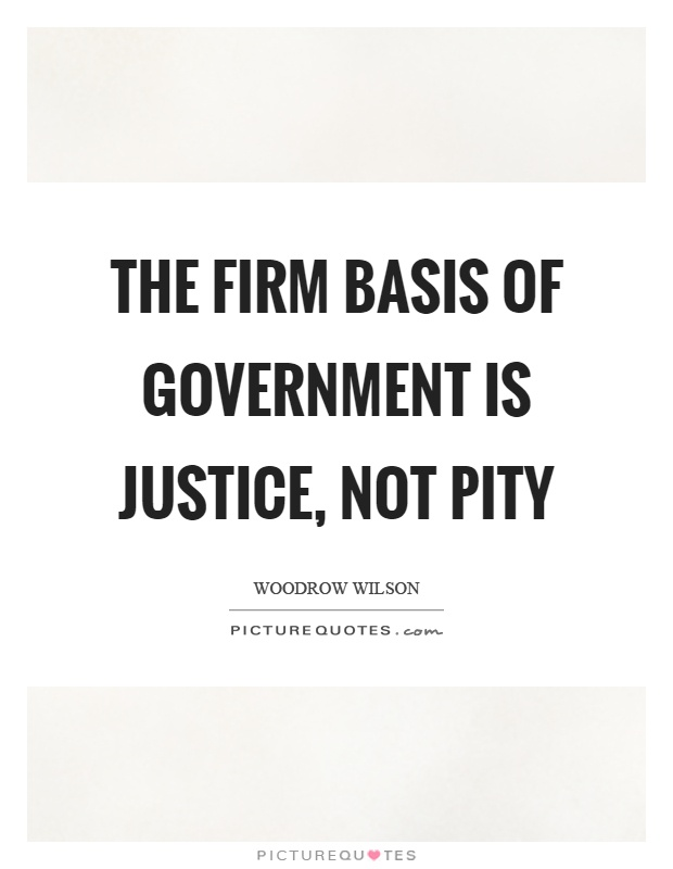 The firm basis of government is justice, not pity Picture Quote #1