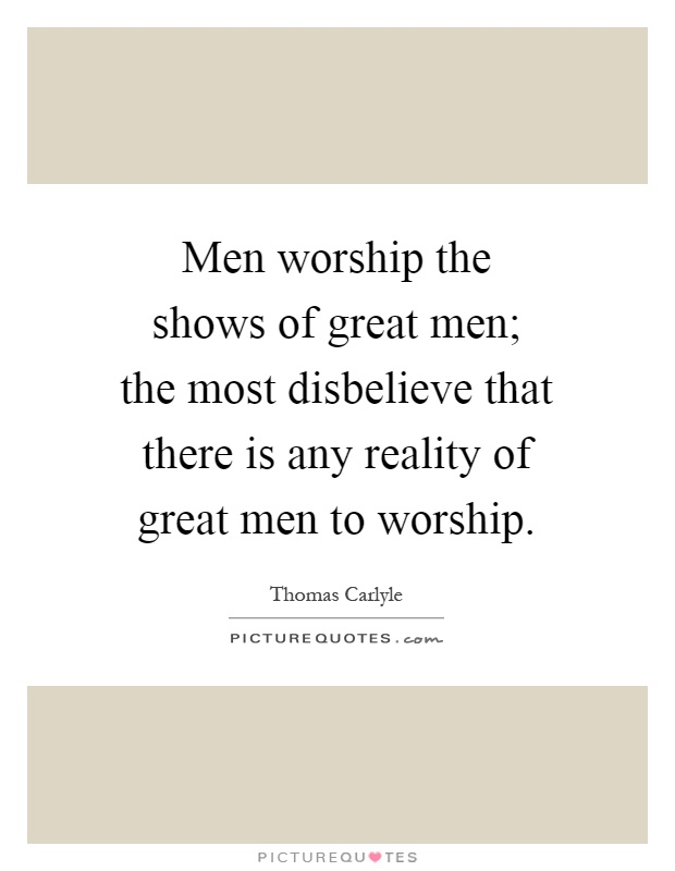 Men worship the shows of great men; the most disbelieve that there is any reality of great men to worship Picture Quote #1