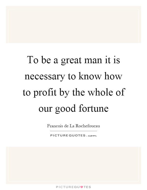 To be a great man it is necessary to know how to profit by the whole of our good fortune Picture Quote #1